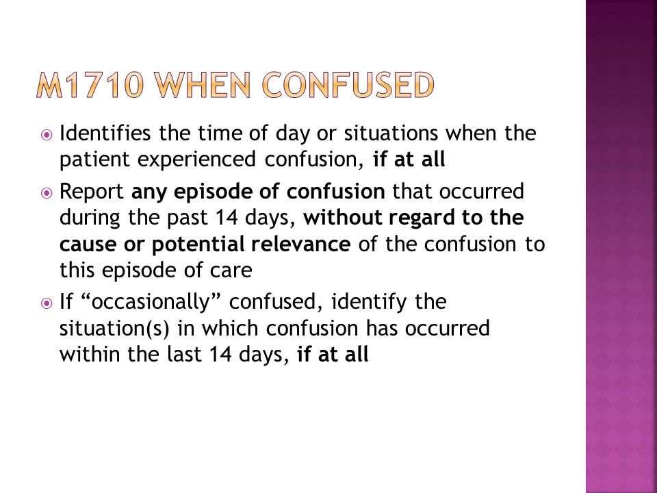 M1710 when confused Identifies the time of day or situations when the patient experienced confusion, if at all.
