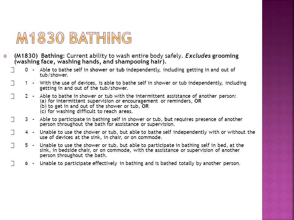 M1830 bathing (M1830) Bathing: Current ability to wash entire body safely. Excludes grooming (washing face, washing hands, and shampooing hair).