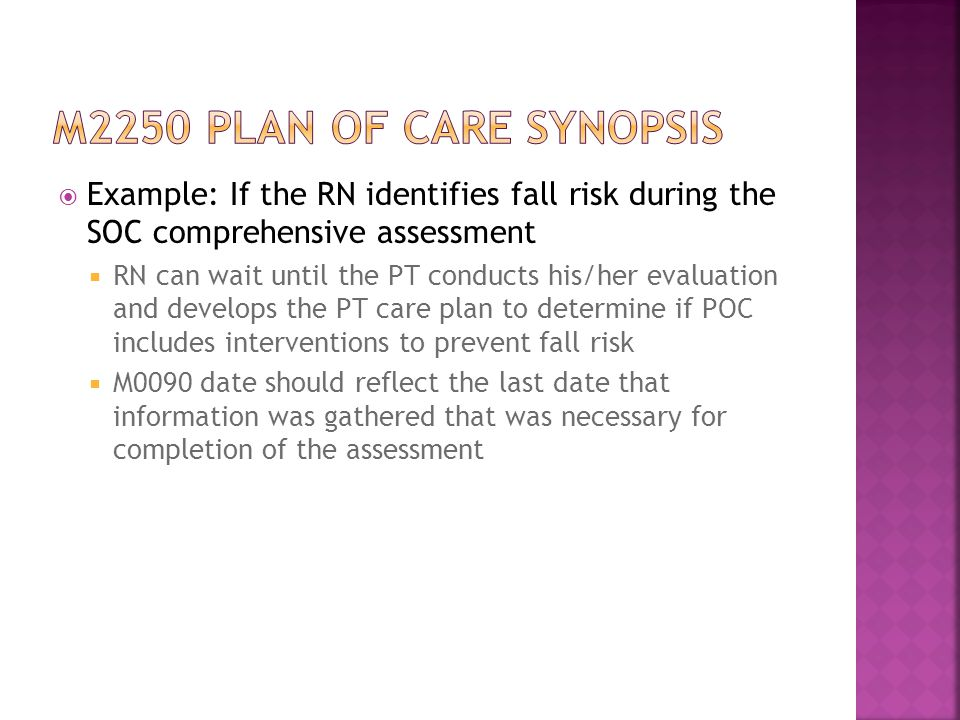 M2250 plan of care synopsis Example: If the RN identifies fall risk during the SOC comprehensive assessment.