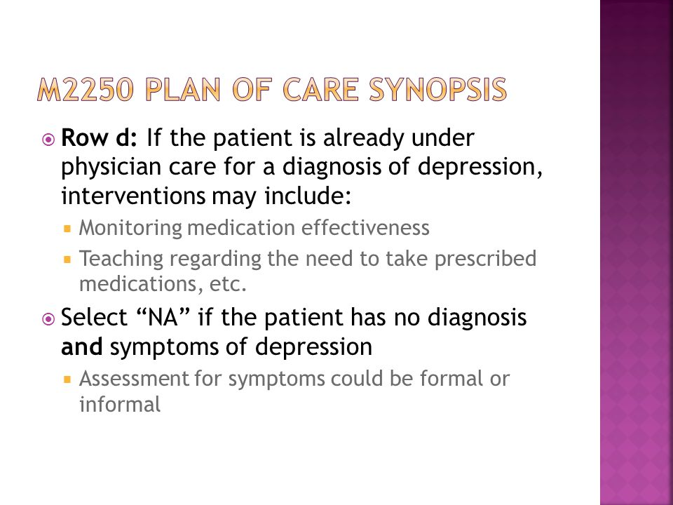 M2250 plan of care synopsis Row d: If the patient is already under physician care for a diagnosis of depression, interventions may include: