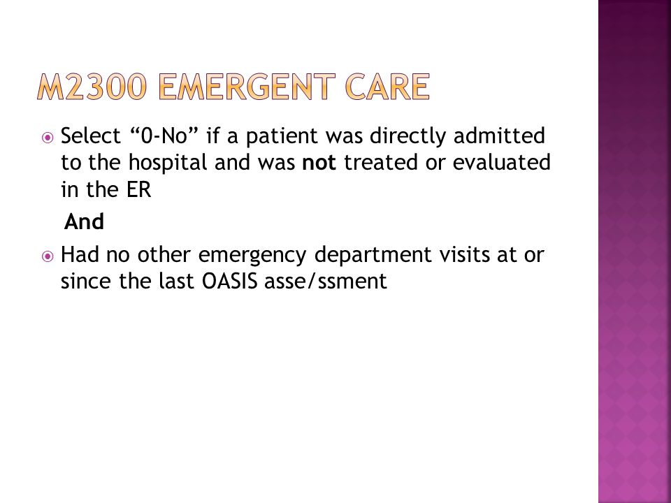 M2300 emergent care Select 0-No if a patient was directly admitted to the hospital and was not treated or evaluated in the ER.