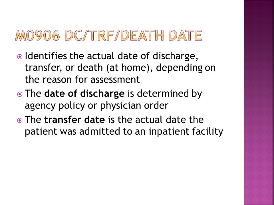 M0906 dc/trf/death date Identifies the actual date of discharge, transfer, or death (at home), depending on the reason for assessment.