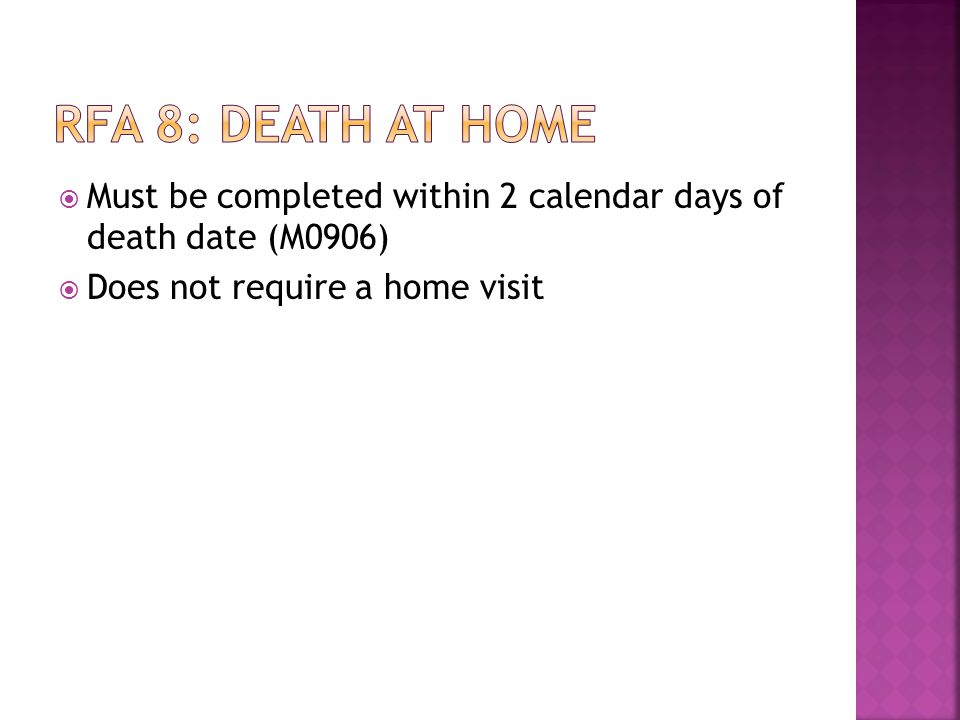 Rfa 8: death at home Must be completed within 2 calendar days of death date (M0906) Does not require a home visit.
