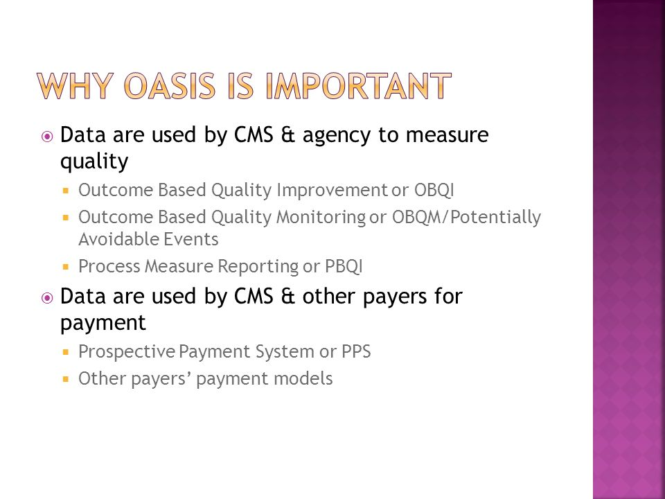 Why oasis is important Data are used by CMS & agency to measure quality. Outcome Based Quality Improvement or OBQI.