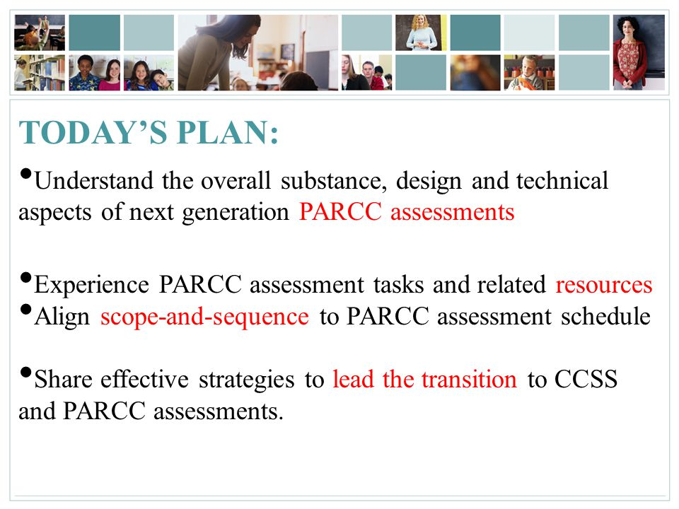 TODAY'S PLAN: Understand the overall substance, design and technical aspects of next generation PARCC assessments.