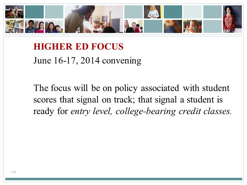 HIGHER ED FOCUS June 16-17, 2014 convening The focus will be on policy associated with student scores that signal on track; that signal a student is ready for entry level, college-bearing credit classes.