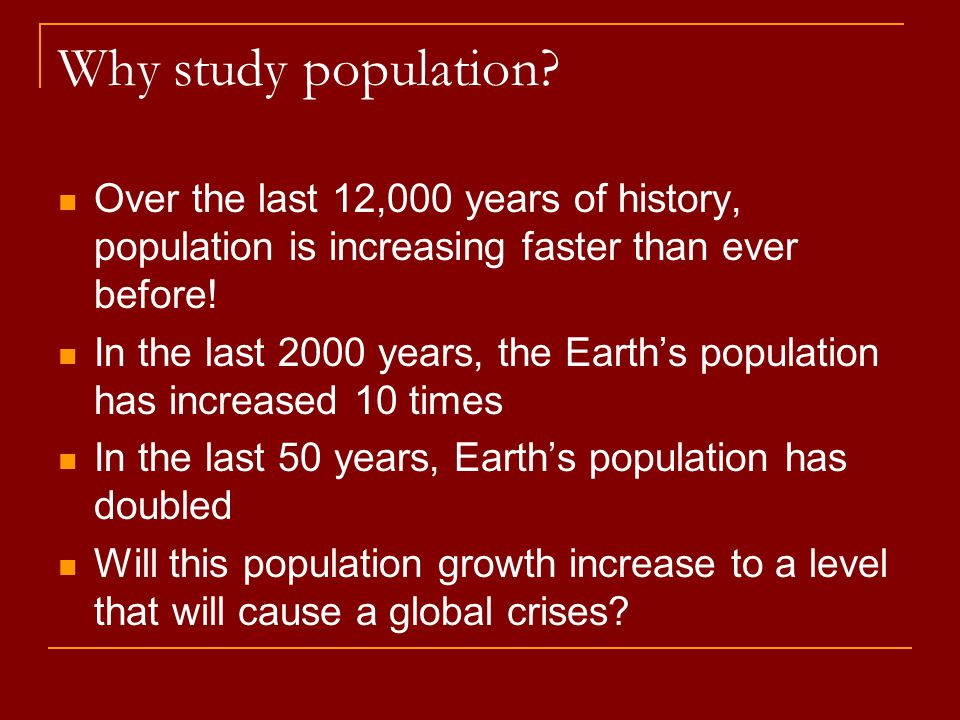 Why study population Over the last 12,000 years of history, population is increasing faster than ever before!
