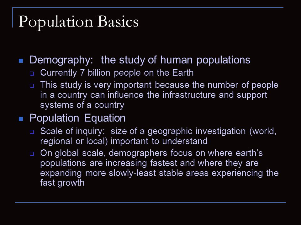 Population Basics Demography: the study of human populations