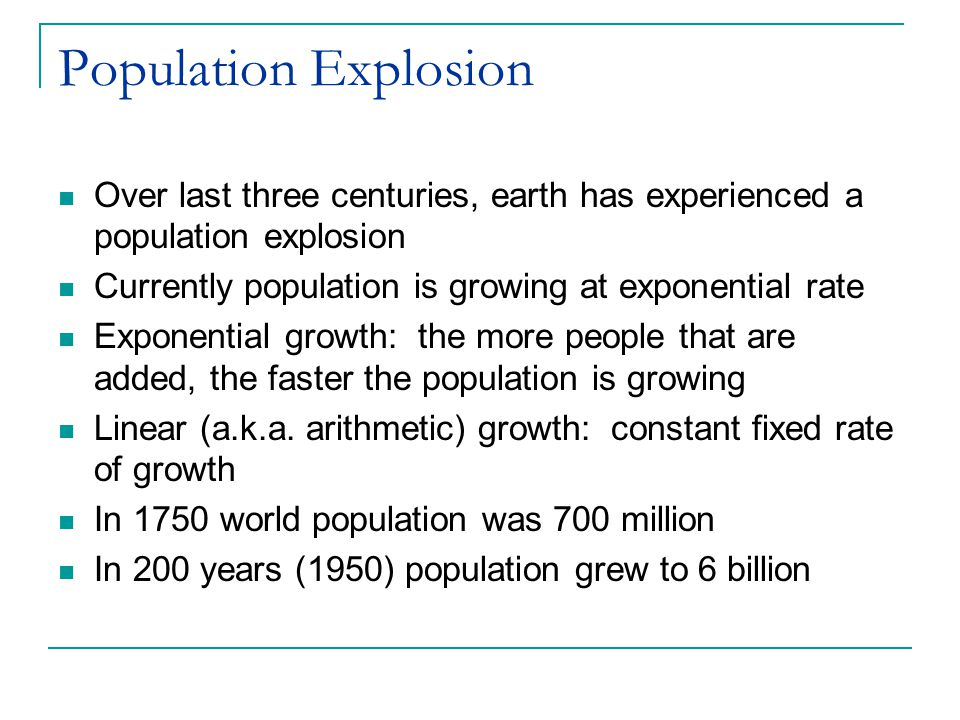 Population Explosion Over last three centuries, earth has experienced a population explosion. Currently population is growing at exponential rate.