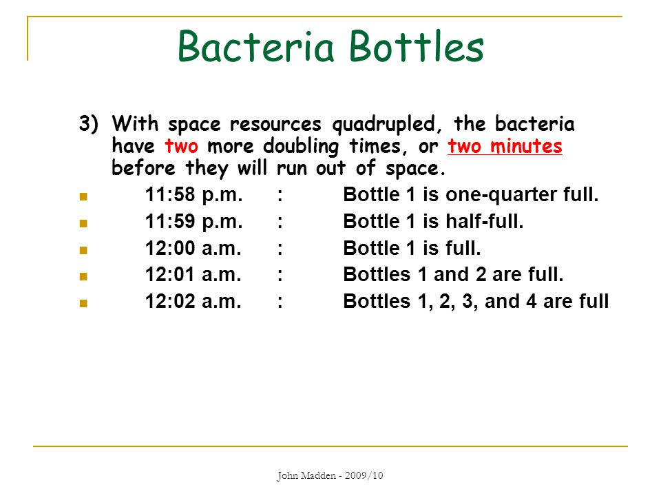 Bacteria Bottles 3) With space resources quadrupled, the bacteria have two more doubling times, or two minutes before they will run out of space.