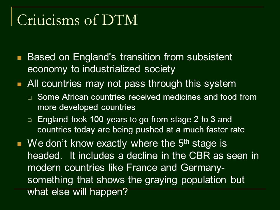 Criticisms of DTM Based on England s transition from subsistent economy to industrialized society. All countries may not pass through this system.