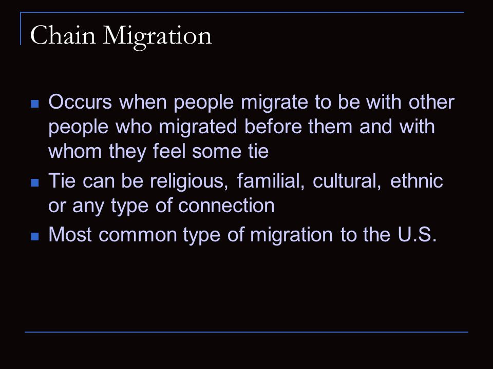 Chain Migration Occurs when people migrate to be with other people who migrated before them and with whom they feel some tie.
