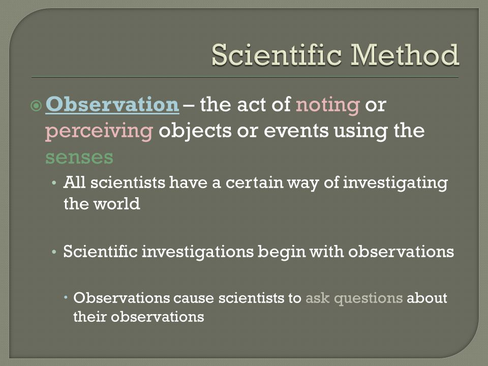 Scientific Method Observation – the act of noting or perceiving objects or events using the senses.