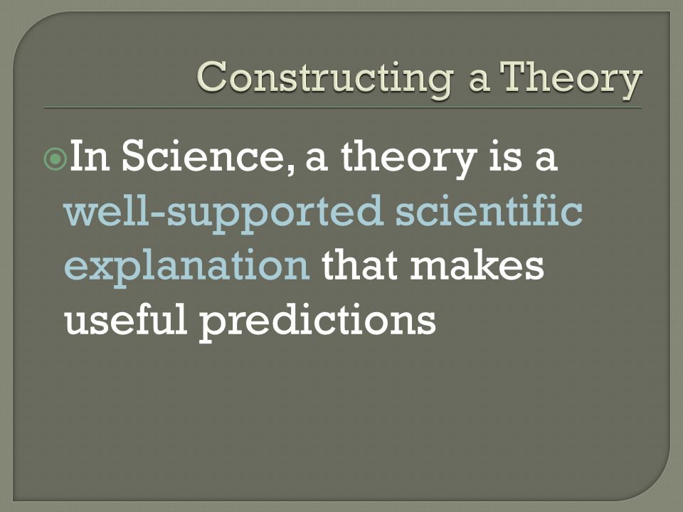Constructing a Theory In Science, a theory is a well-supported scientific explanation that makes useful predictions.