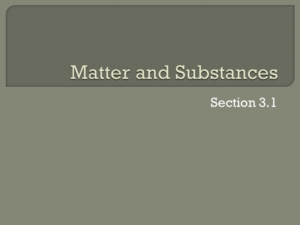 Matter and Substances Section 3.1
