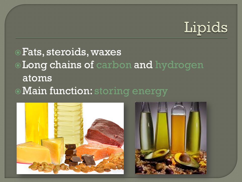 Lipids Fats, steroids, waxes Long chains of carbon and hydrogen atoms