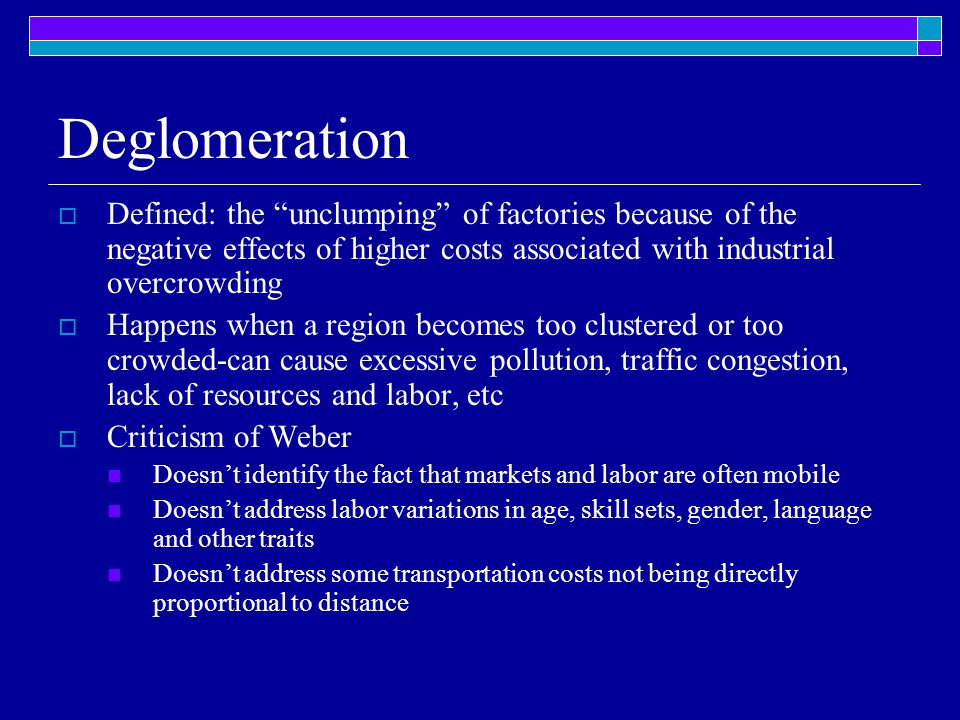 Deglomeration Defined: the unclumping of factories because of the negative effects of higher costs associated with industrial overcrowding.