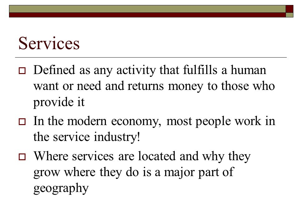 Services Defined as any activity that fulfills a human want or need and returns money to those who provide it.