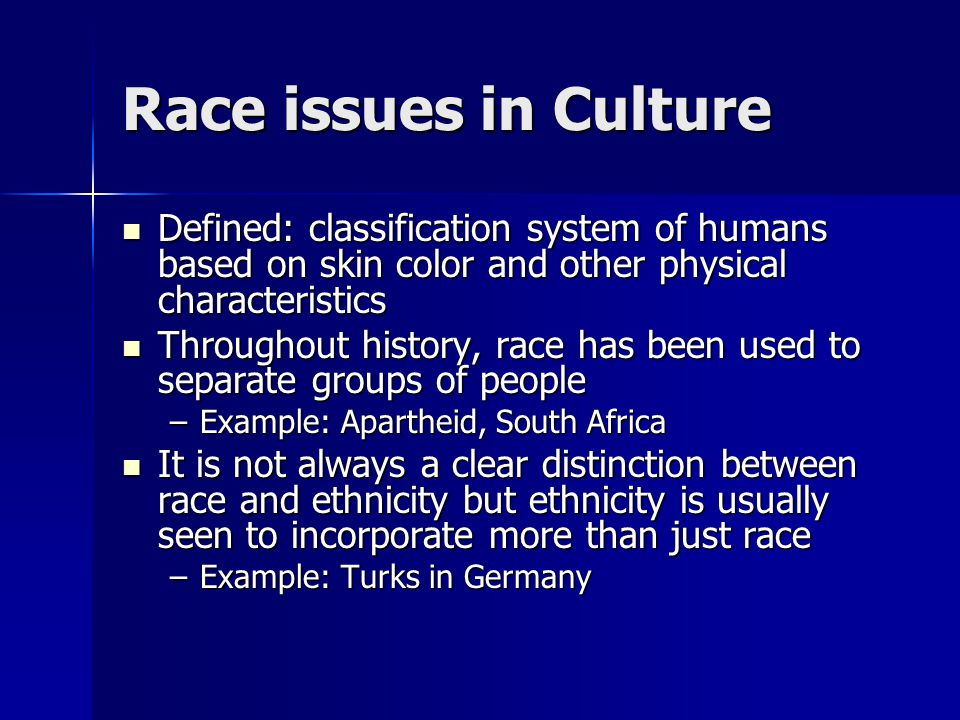 Race issues in Culture Defined: classification system of humans based on skin color and other physical characteristics.