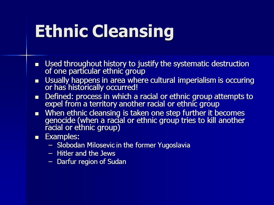 Ethnic Cleansing Used throughout history to justify the systematic destruction of one particular ethnic group.