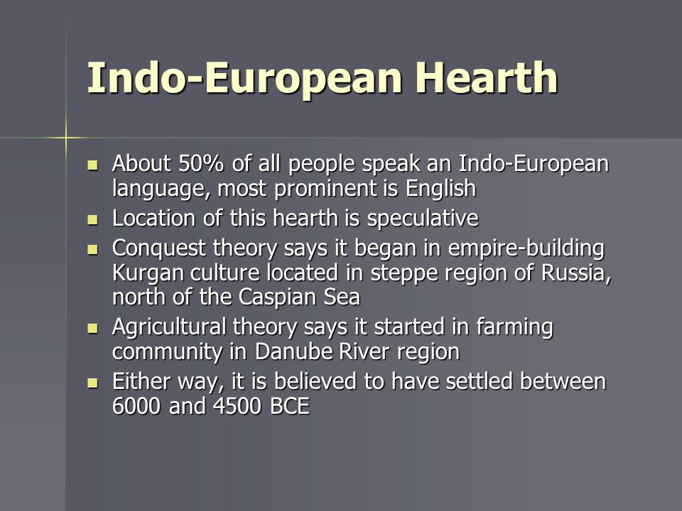Indo-European Hearth About 50% of all people speak an Indo-European language, most prominent is English.