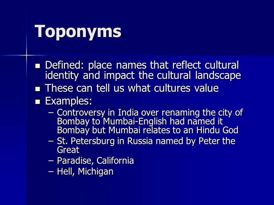 Toponyms Defined: place names that reflect cultural identity and impact the cultural landscape. These can tell us what cultures value.