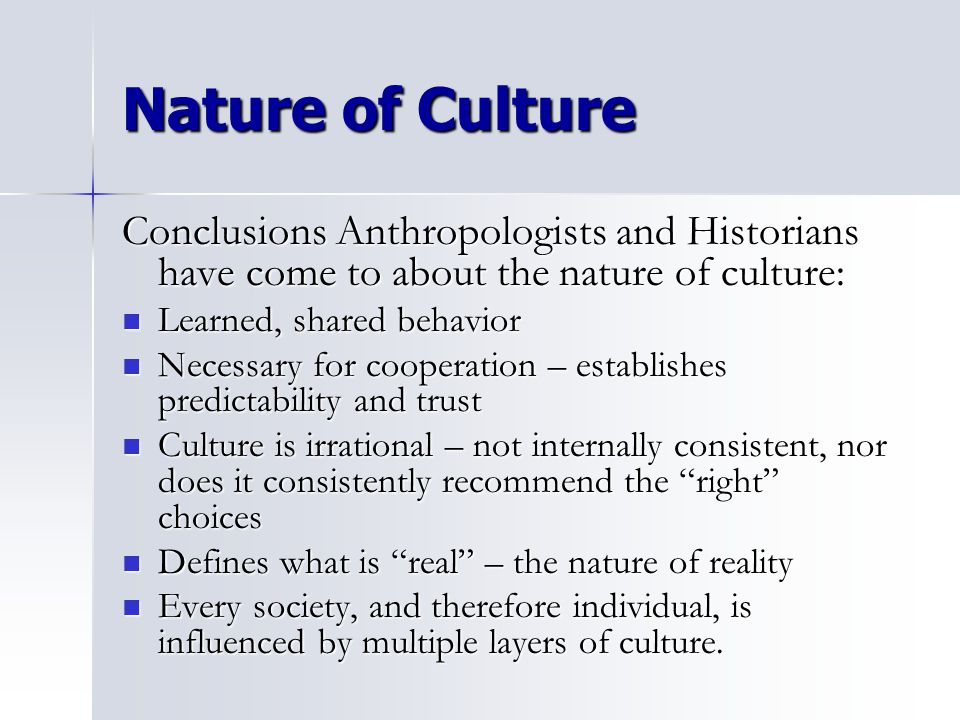 Nature of Culture Conclusions Anthropologists and Historians have come to about the nature of culture: