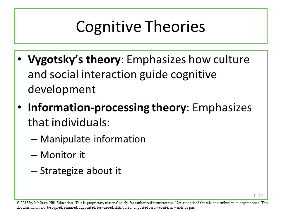 Cognitive Theories Vygotsky's theory: Emphasizes how culture and social interaction guide cognitive development.