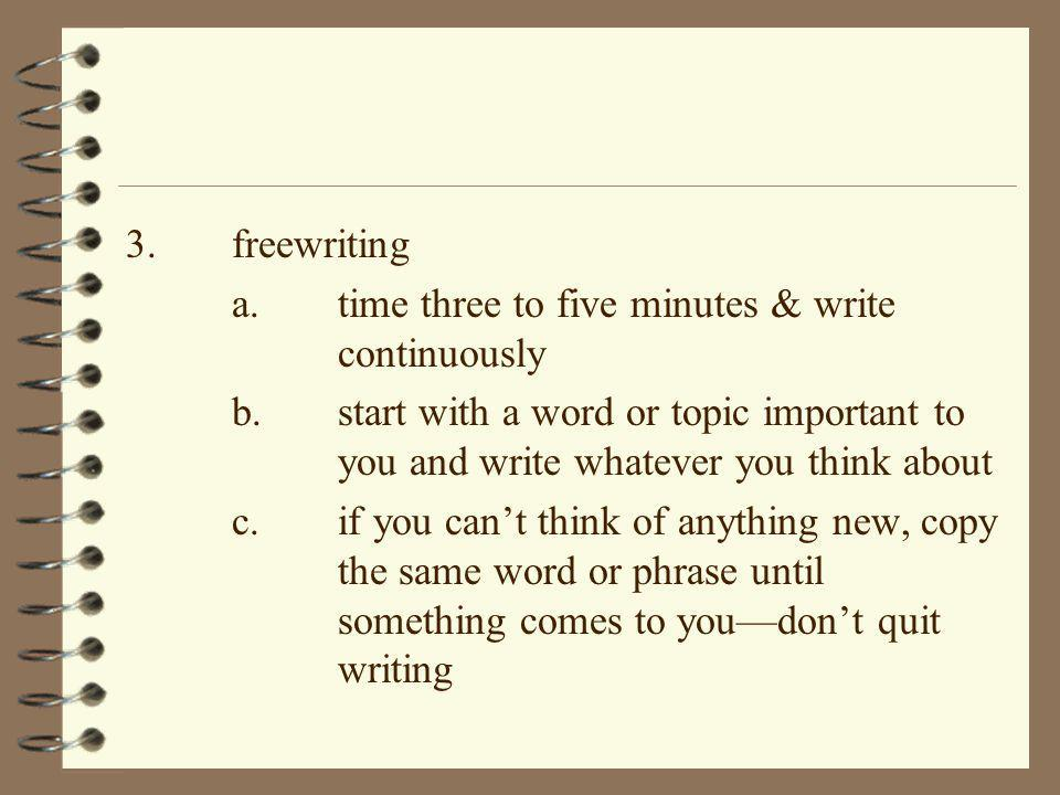 3. freewriting a. time three to five minutes & write continuously.