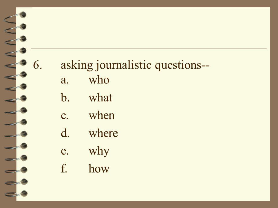 6. asking journalistic questions-- a. who