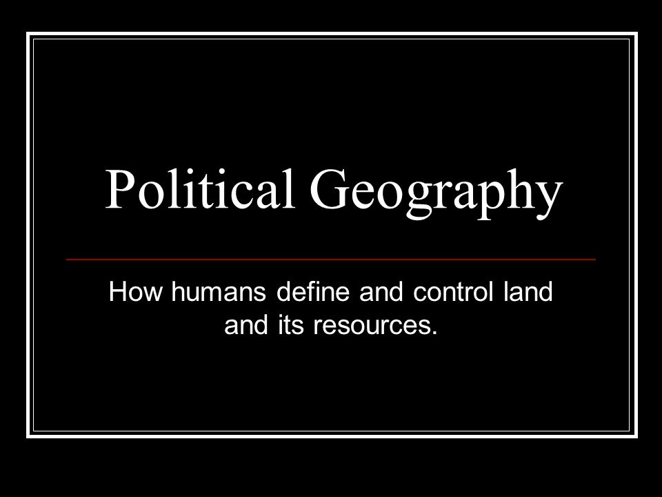 How humans define and control land and its resources.