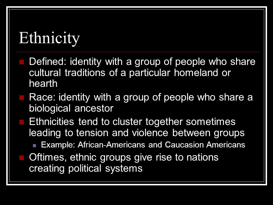 Ethnicity Defined: identity with a group of people who share cultural traditions of a particular homeland or hearth.
