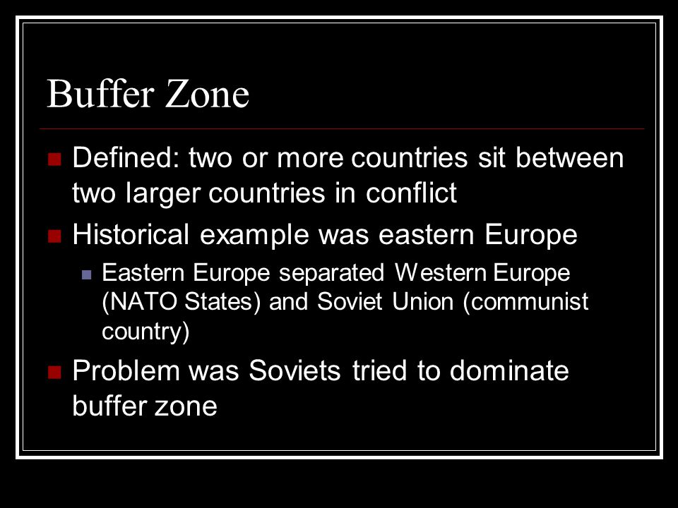 Buffer Zone Defined: two or more countries sit between two larger countries in conflict. Historical example was eastern Europe.