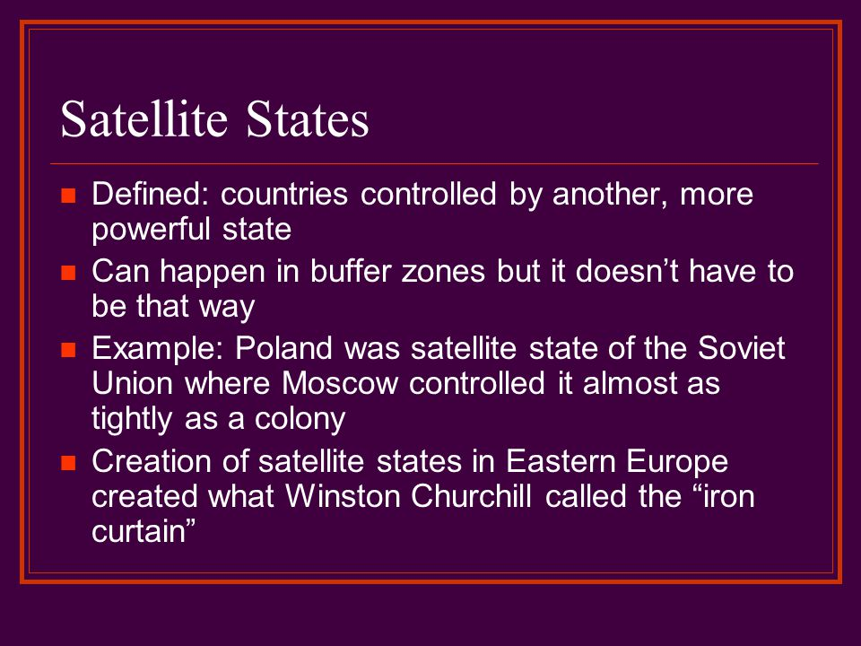 Satellite States Defined: countries controlled by another, more powerful state. Can happen in buffer zones but it doesn't have to be that way.