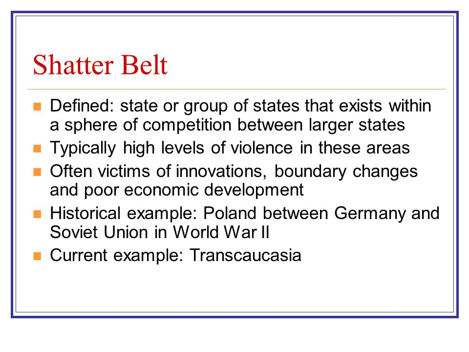 Shatter Belt Defined: state or group of states that exists within a sphere of competition between larger states.