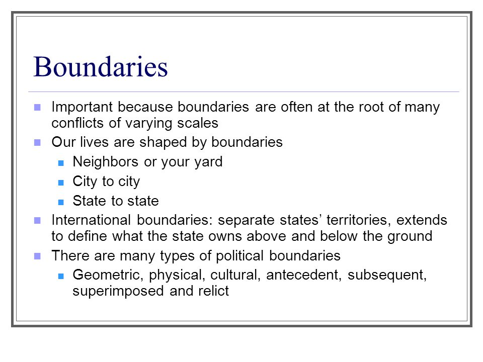 Boundaries Important because boundaries are often at the root of many conflicts of varying scales. Our lives are shaped by boundaries.