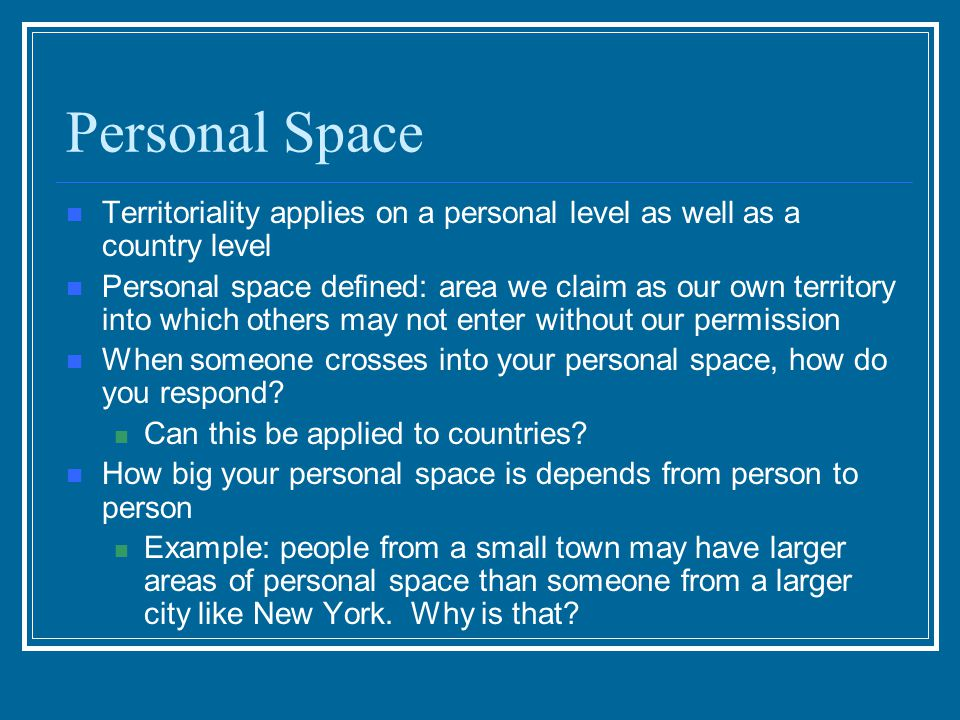 Personal Space Territoriality applies on a personal level as well as a country level.