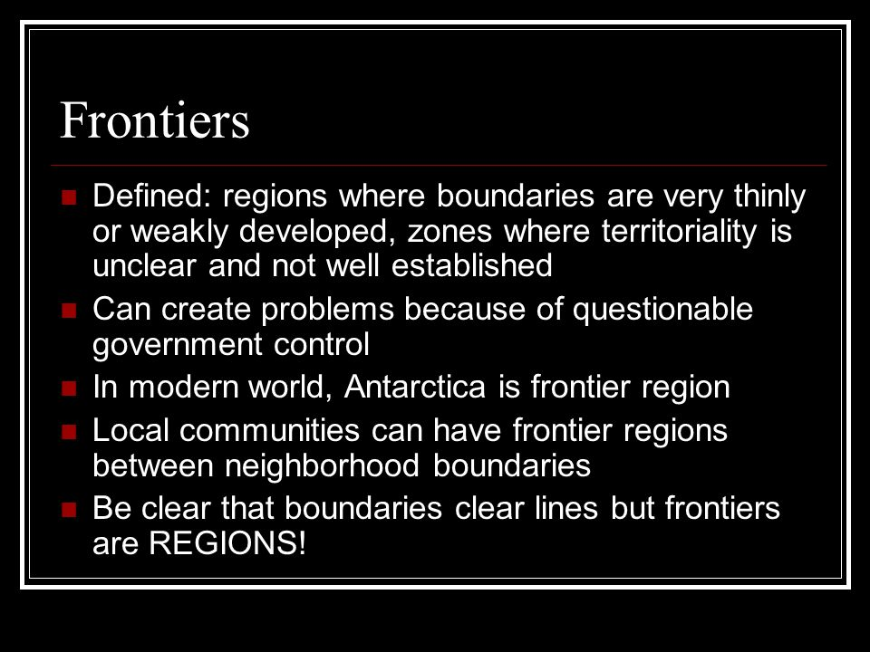 Frontiers Defined: regions where boundaries are very thinly or weakly developed, zones where territoriality is unclear and not well established.
