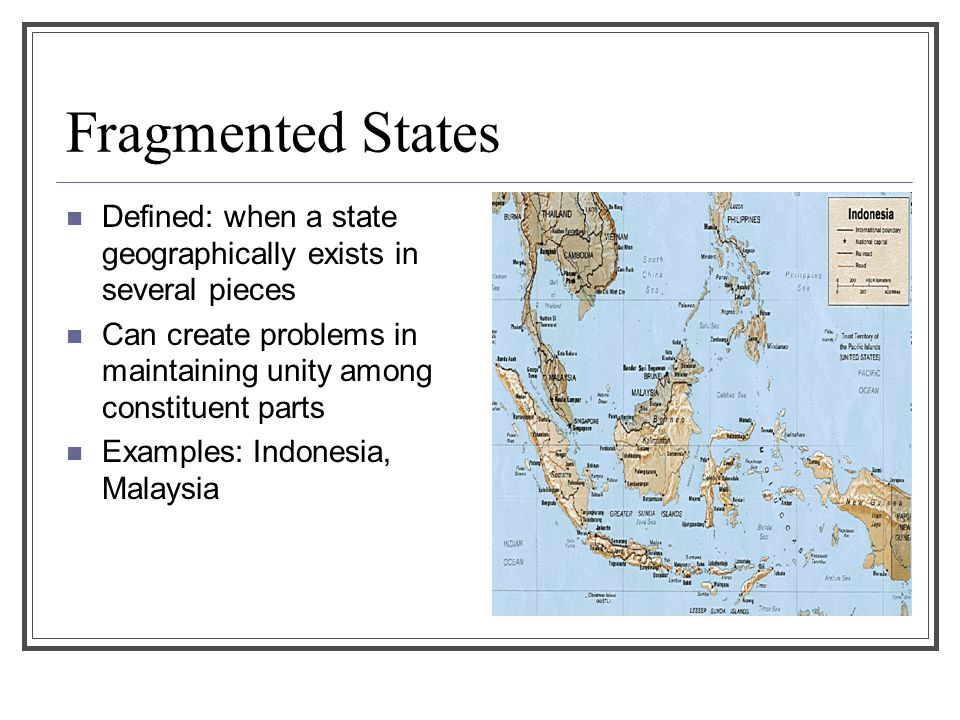 Fragmented States Defined: when a state geographically exists in several pieces. Can create problems in maintaining unity among constituent parts.