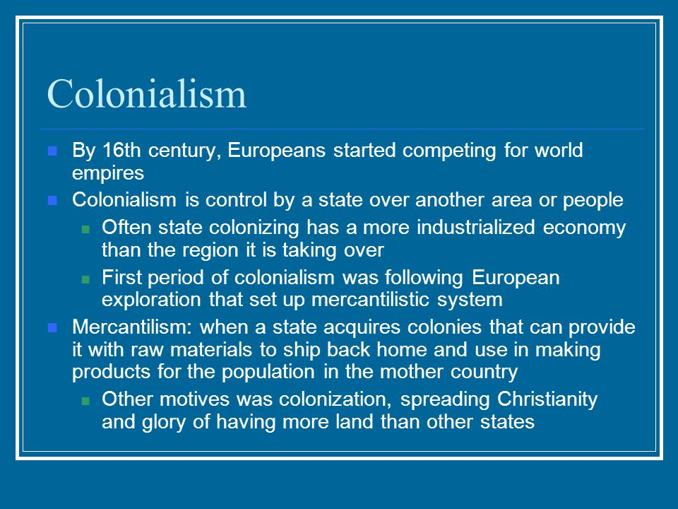 Colonialism By 16th century, Europeans started competing for world empires. Colonialism is control by a state over another area or people.