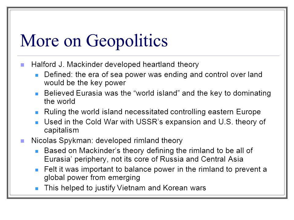 More on Geopolitics Halford J. Mackinder developed heartland theory