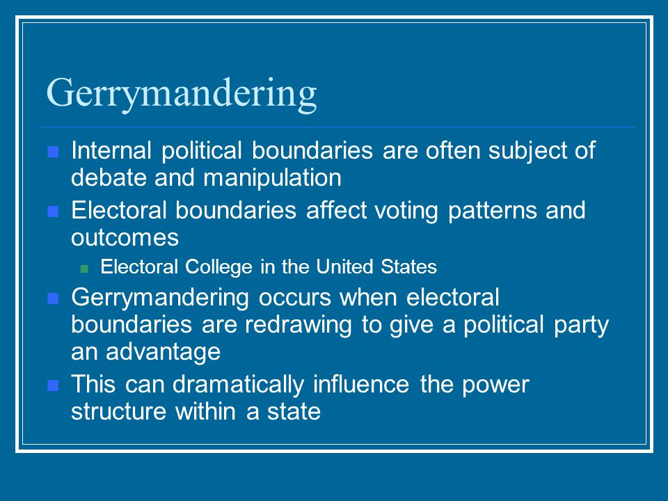 Gerrymandering Internal political boundaries are often subject of debate and manipulation. Electoral boundaries affect voting patterns and outcomes.