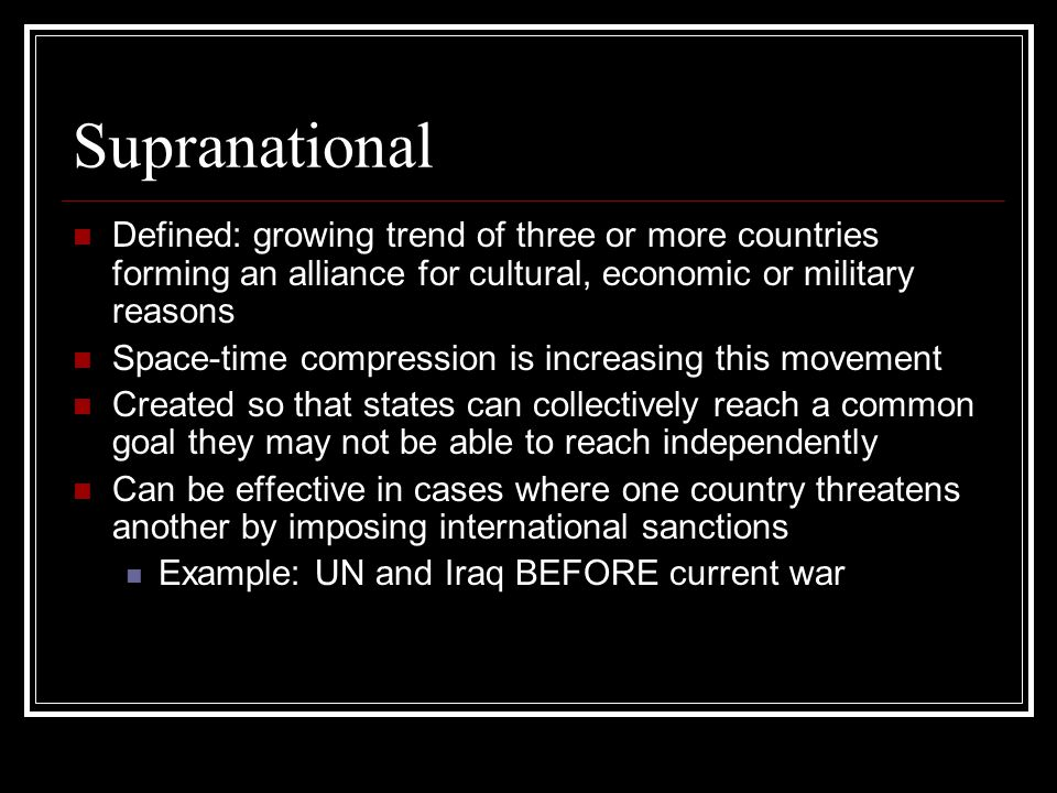 Supranational Defined: growing trend of three or more countries forming an alliance for cultural, economic or military reasons.