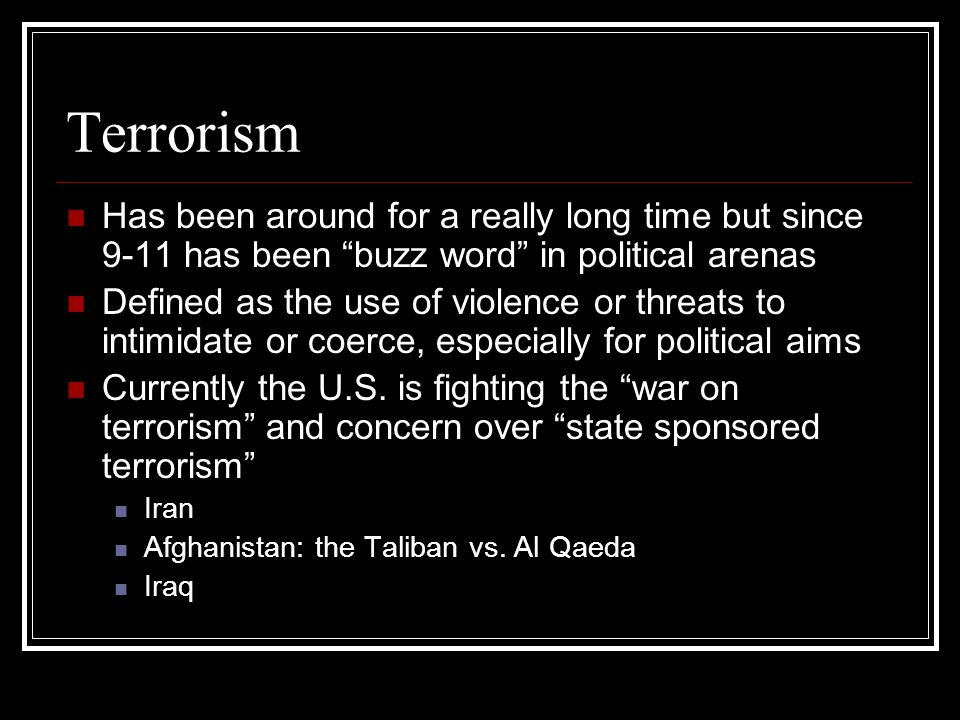 Terrorism Has been around for a really long time but since 9-11 has been buzz word in political arenas.