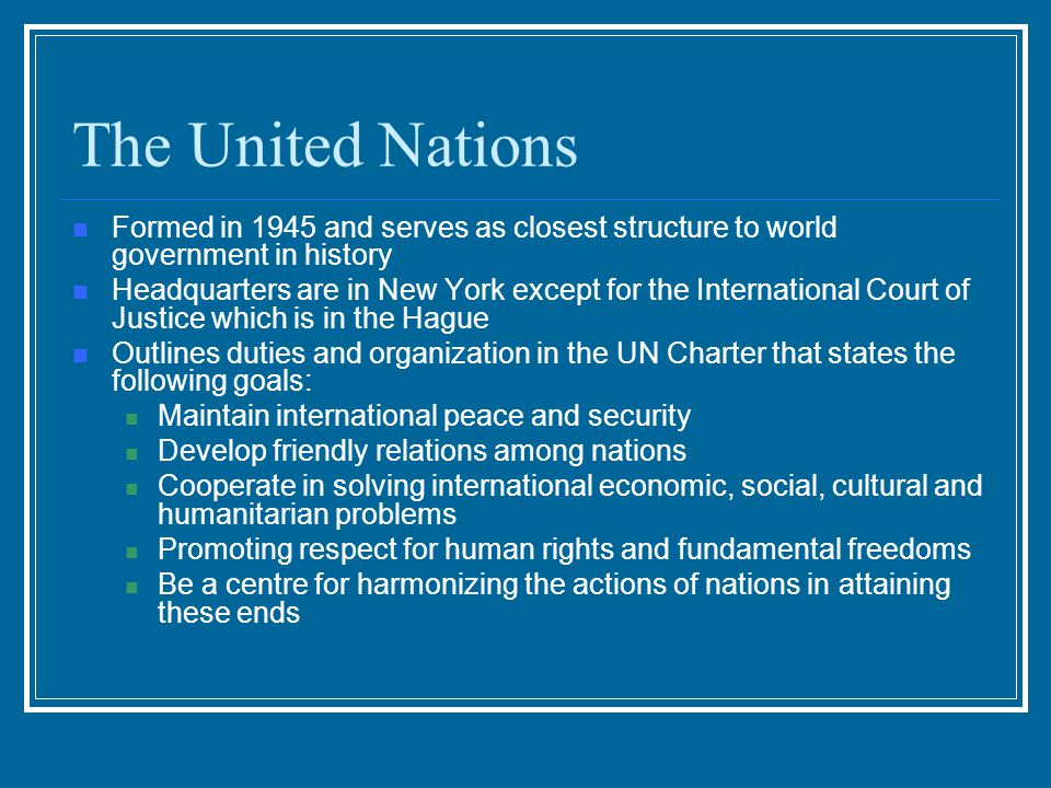 The United Nations Formed in 1945 and serves as closest structure to world government in history.