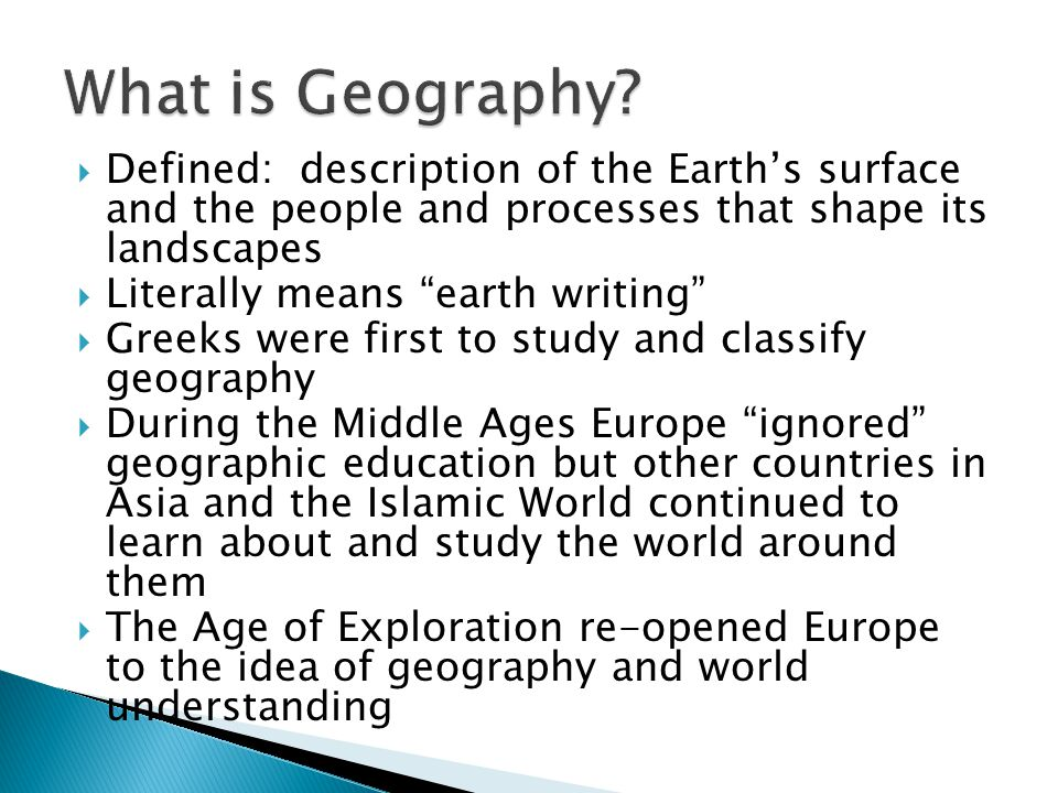 What is Geography Defined: description of the Earth's surface and the people and processes that shape its landscapes.