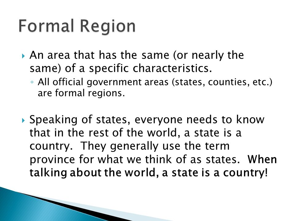 Formal Region An area that has the same (or nearly the same) of a specific characteristics.