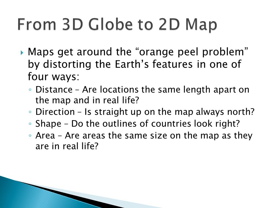 From 3D Globe to 2D Map Maps get around the orange peel problem by distorting the Earth's features in one of four ways: