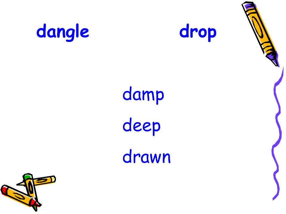 dangle drop damp deep drawn