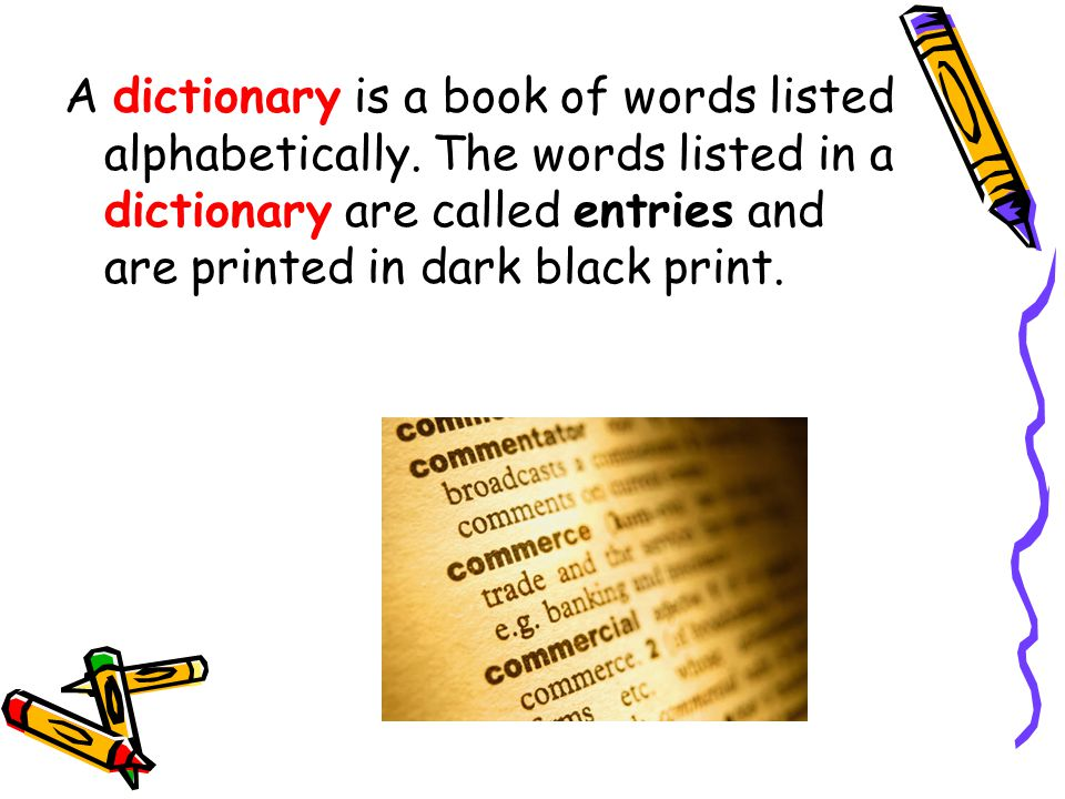 A dictionary is a book of words listed alphabetically